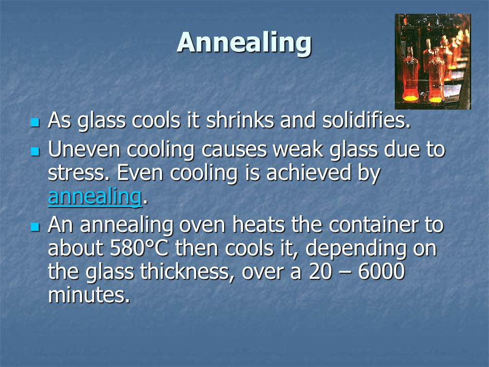 Annealing As glass cools it shrinks and solidifies.