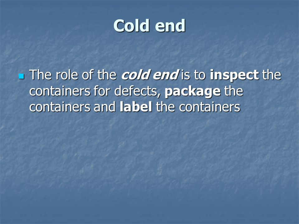 Cold end The role of the cold end is to inspect the containers for defects, package the containers and label the containers.
