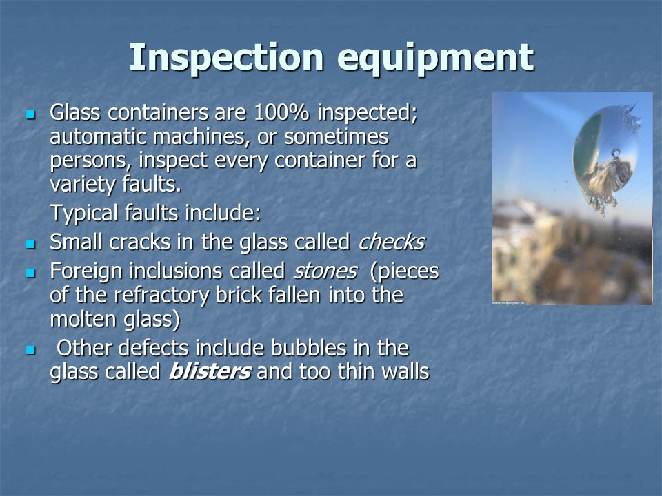 Inspection equipment Glass containers are 100% inspected; automatic machines, or sometimes persons, inspect every container for a variety faults.