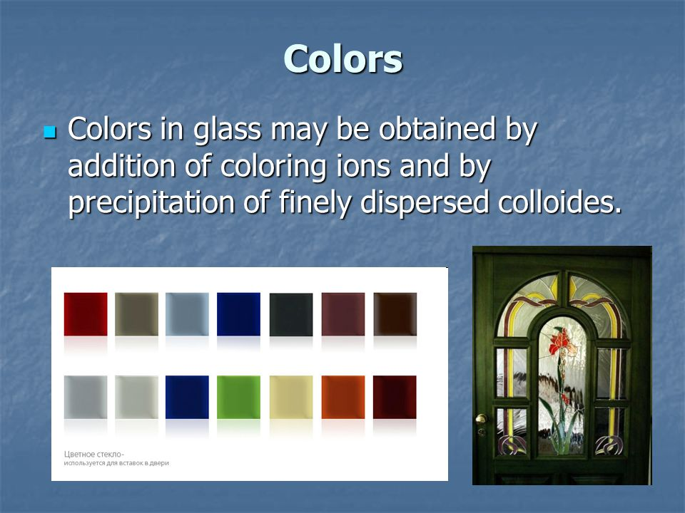 Colors Colors in glass may be obtained by addition of coloring ions and by precipitation of finely dispersed colloides.