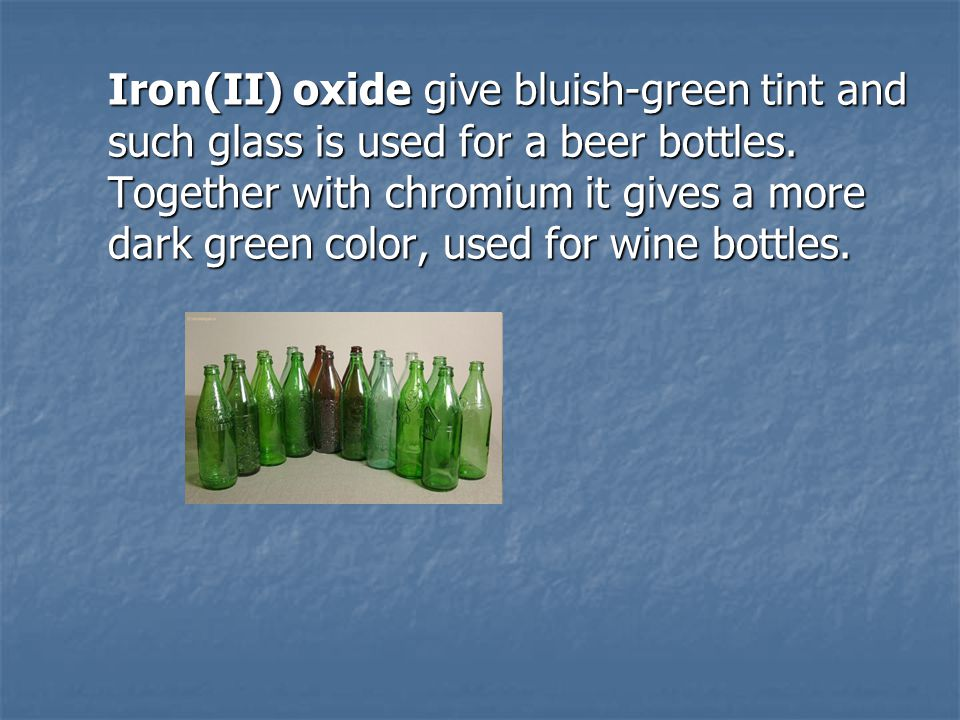 Iron(II) oxide give bluish-green tint and such glass is used for a beer bottles.