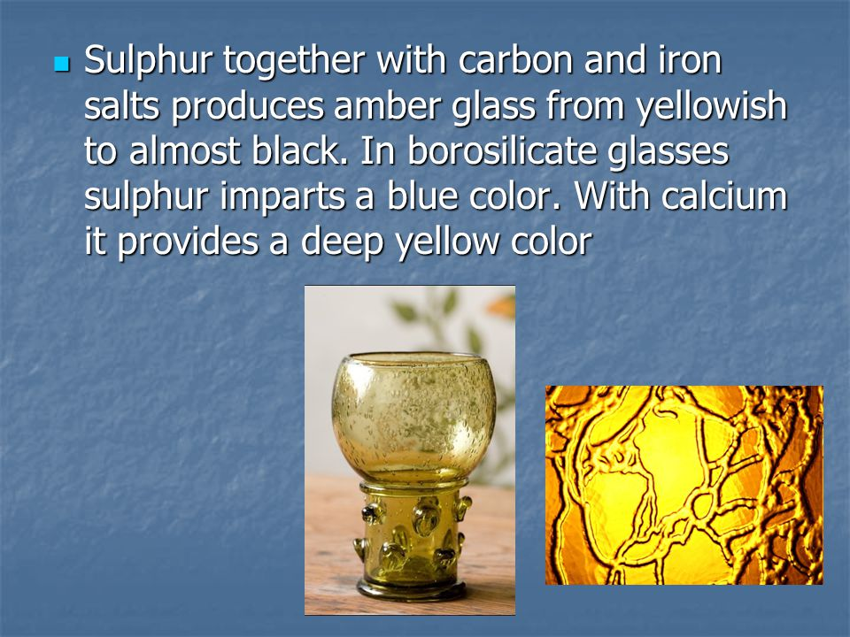 Sulphur together with carbon and iron salts produces amber glass from yellowish to almost black.