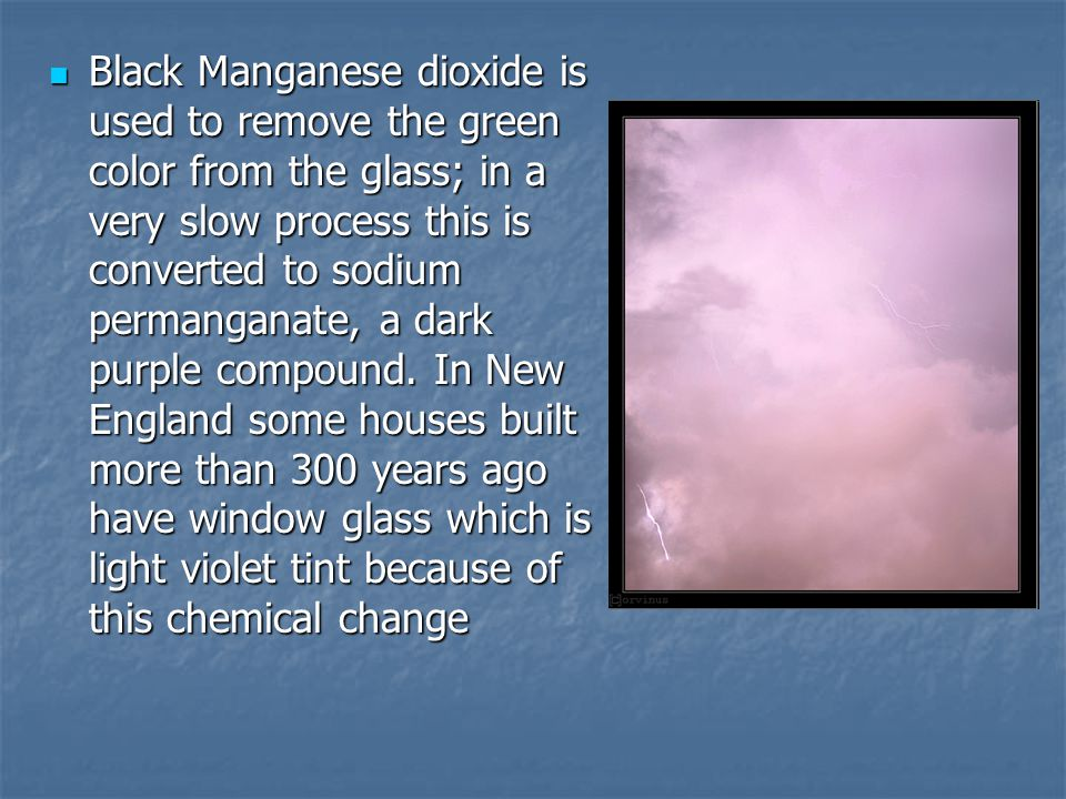 Black Manganese dioxide is used to remove the green color from the glass; in a very slow process this is converted to sodium permanganate, a dark purple compound.