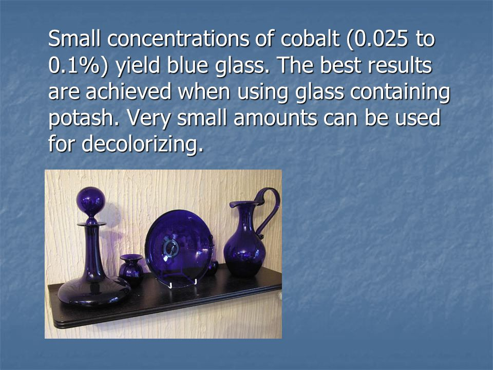 Small concentrations of cobalt (0. 025 to 0. 1%) yield blue glass
