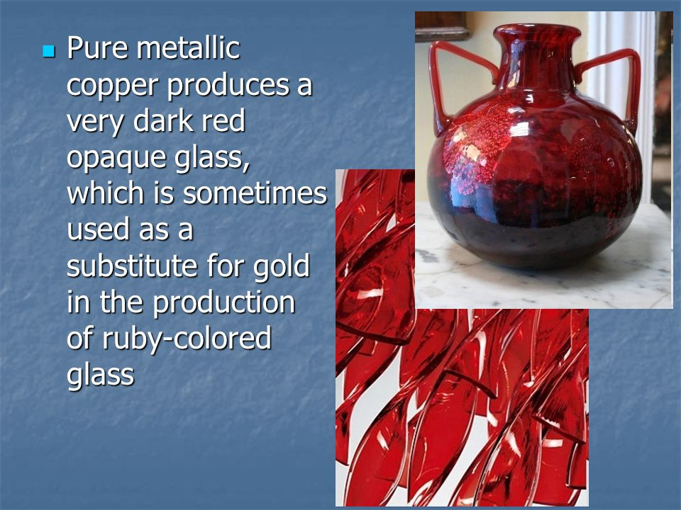 Pure metallic copper produces a very dark red opaque glass, which is sometimes used as a substitute for gold in the production of ruby-colored glass