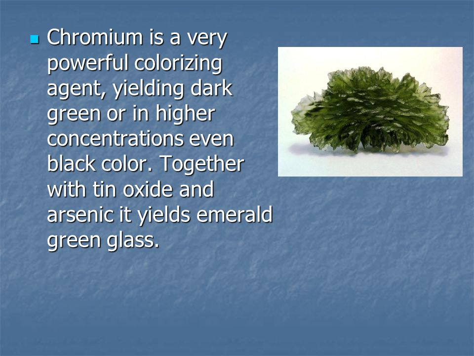 Chromium is a very powerful colorizing agent, yielding dark green or in higher concentrations even black color.