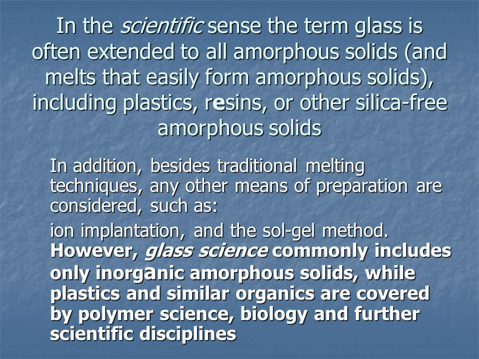 In the scientific sense the term glass is often extended to all amorphous solids (and melts that easily form amorphous solids), including plastics, resins, or other silica-free amorphous solids