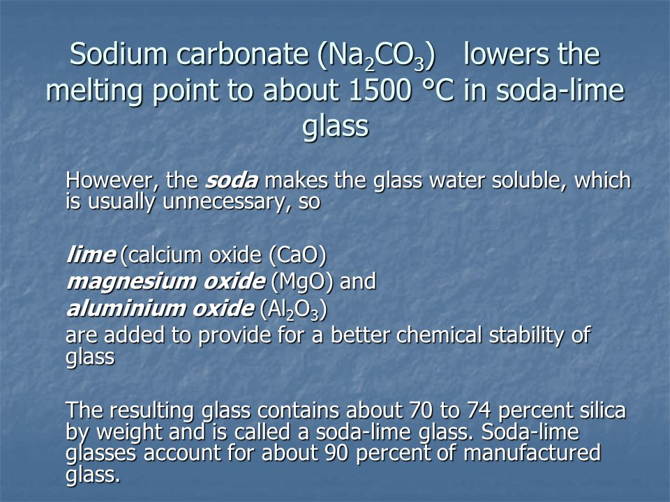 Sodium carbonate (Na2CO3) lowers the melting point to about 1500 °C in soda-lime glass