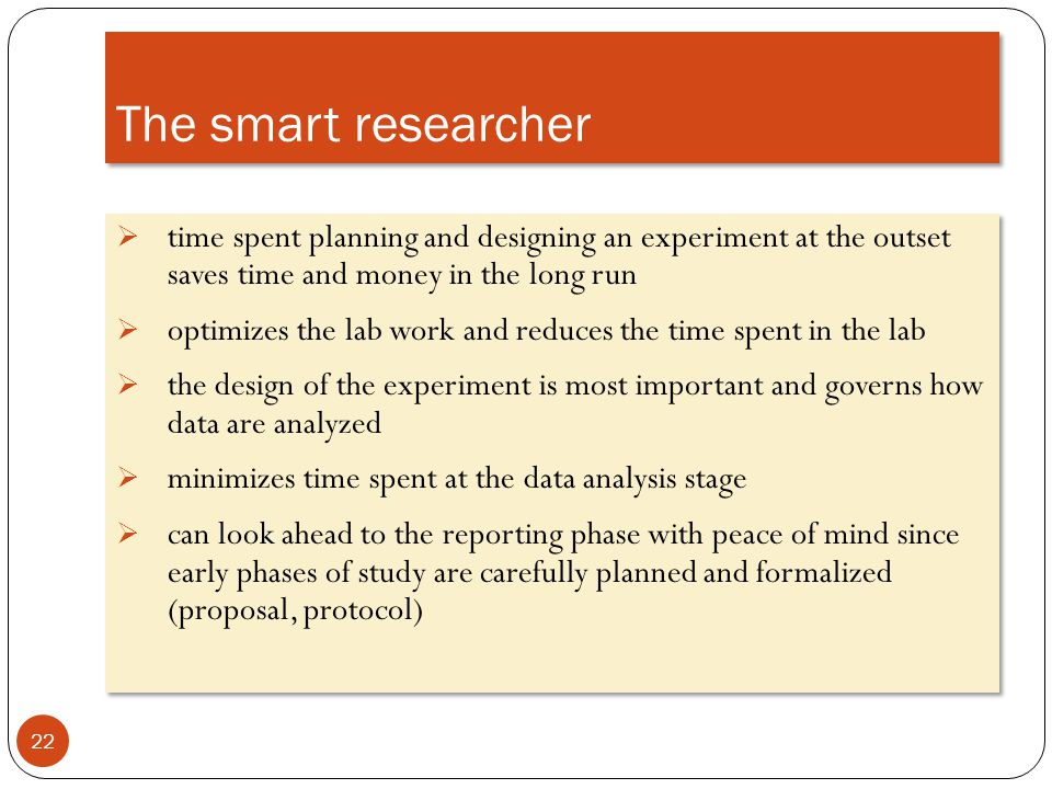 The smart researcher time spent planning and designing an experiment at the outset saves time and money in the long run.