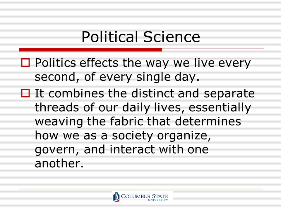Political Science Politics effects the way we live every second, of every single day.