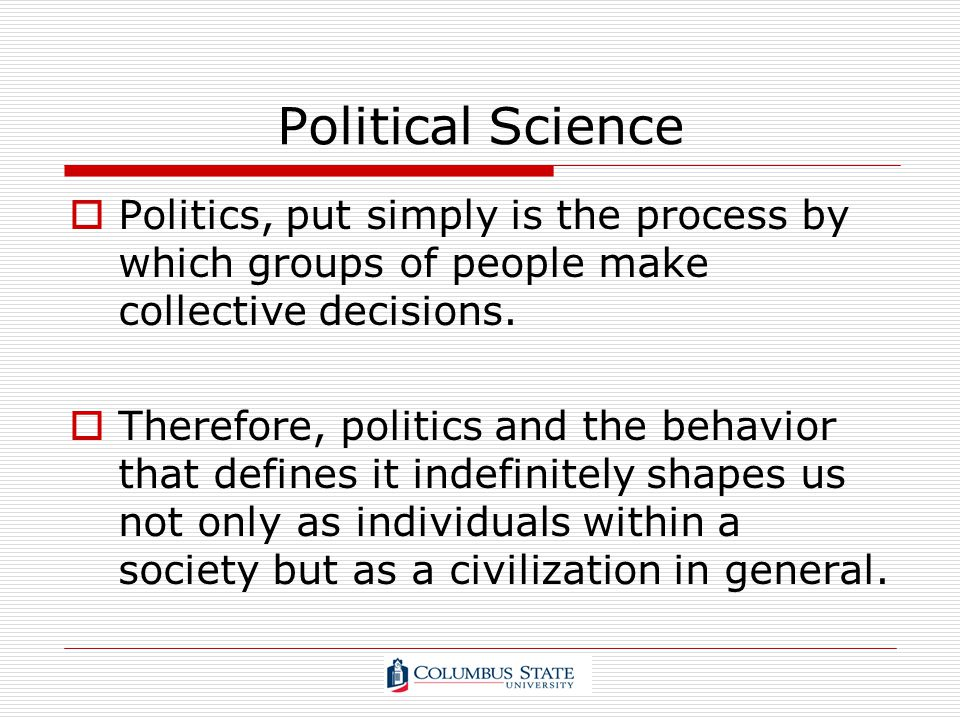 Political Science Politics, put simply is the process by which groups of people make collective decisions.