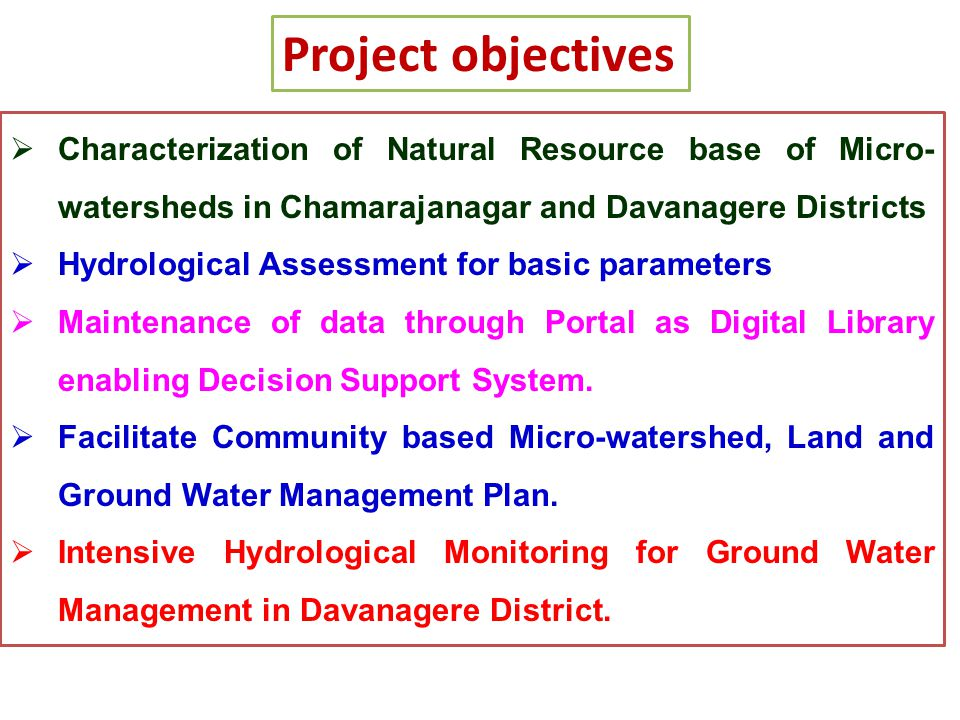 Project objectives Characterization of Natural Resource base of Micro-watersheds in Chamarajanagar and Davanagere Districts.