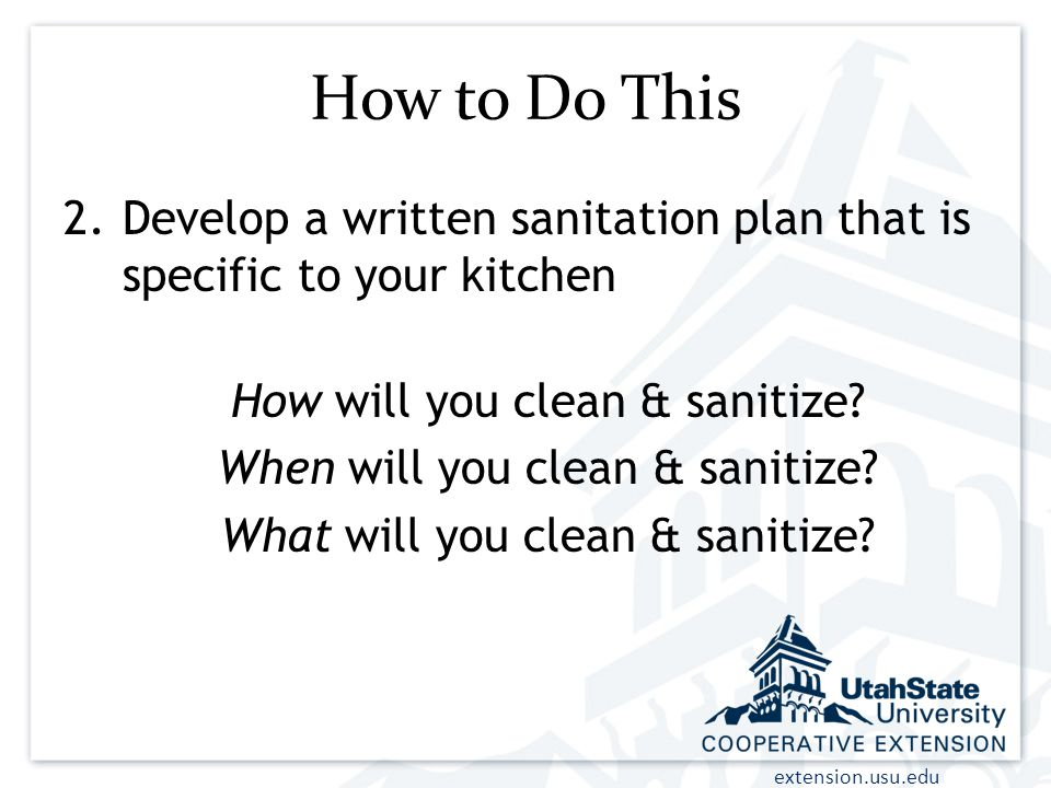 How to Do This Develop a written sanitation plan that is specific to your kitchen. How will you clean & sanitize