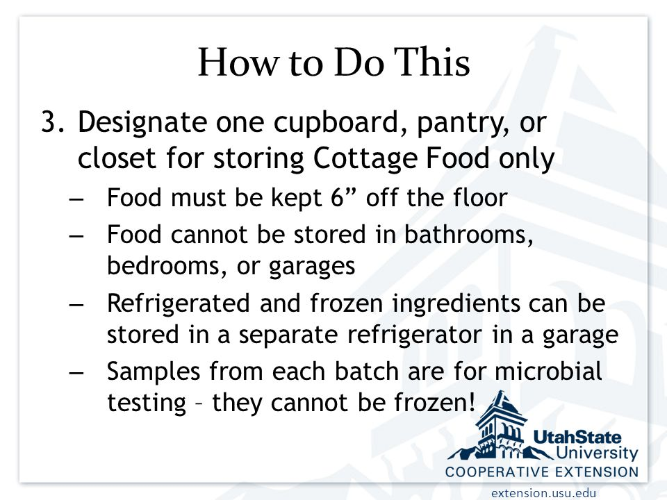 How to Do This Designate one cupboard, pantry, or closet for storing Cottage Food only. Food must be kept 6 off the floor.