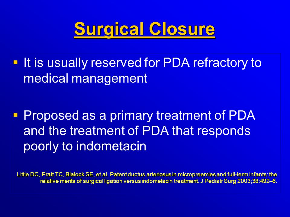 Surgical Closure It is usually reserved for PDA refractory to medical management.