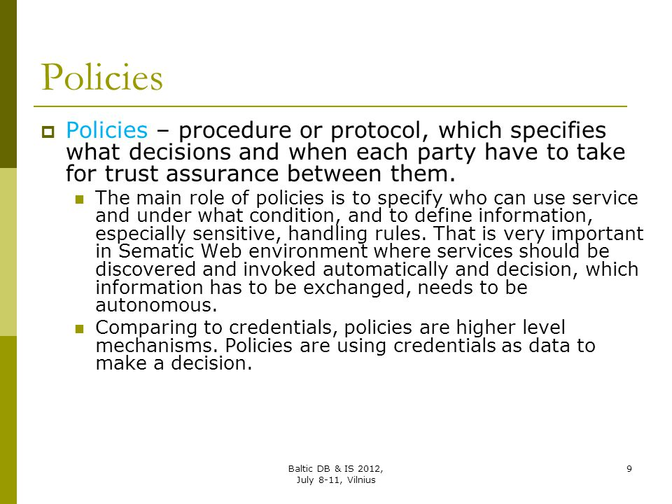 Policies Policies – procedure or protocol, which specifies what decisions and when each party have to take for trust assurance between them.