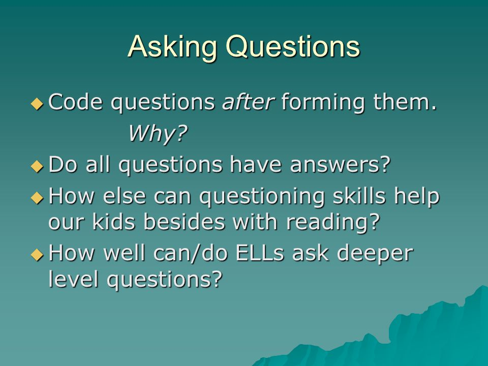 Asking Questions Code questions after forming them. Why