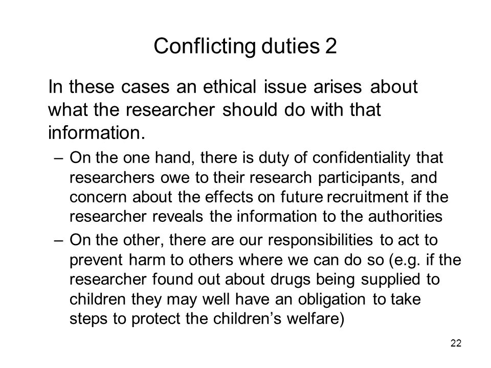 Conflicting duties 2 In these cases an ethical issue arises about what the researcher should do with that information.