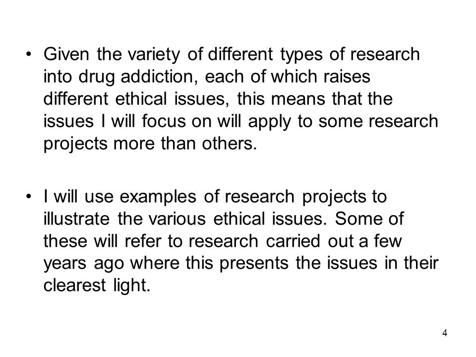 Given the variety of different types of research into drug addiction, each of which raises different ethical issues, this means that the issues I will focus on will apply to some research projects more than others.