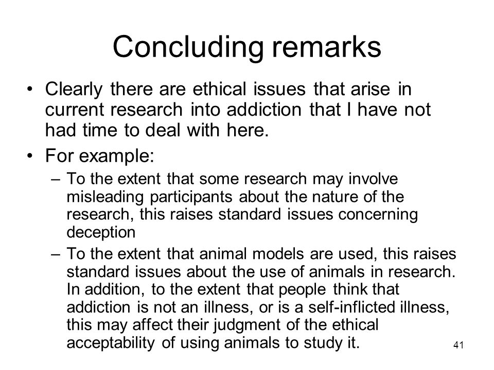 Concluding remarks Clearly there are ethical issues that arise in current research into addiction that I have not had time to deal with here.