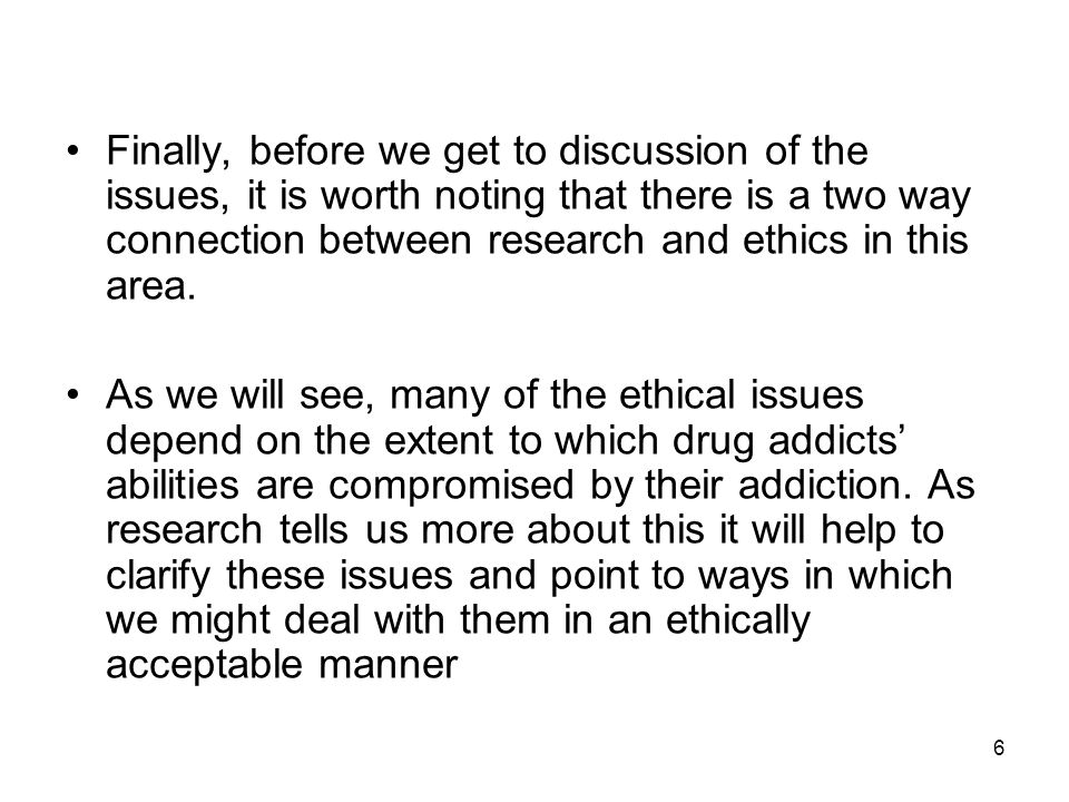 Finally, before we get to discussion of the issues, it is worth noting that there is a two way connection between research and ethics in this area.