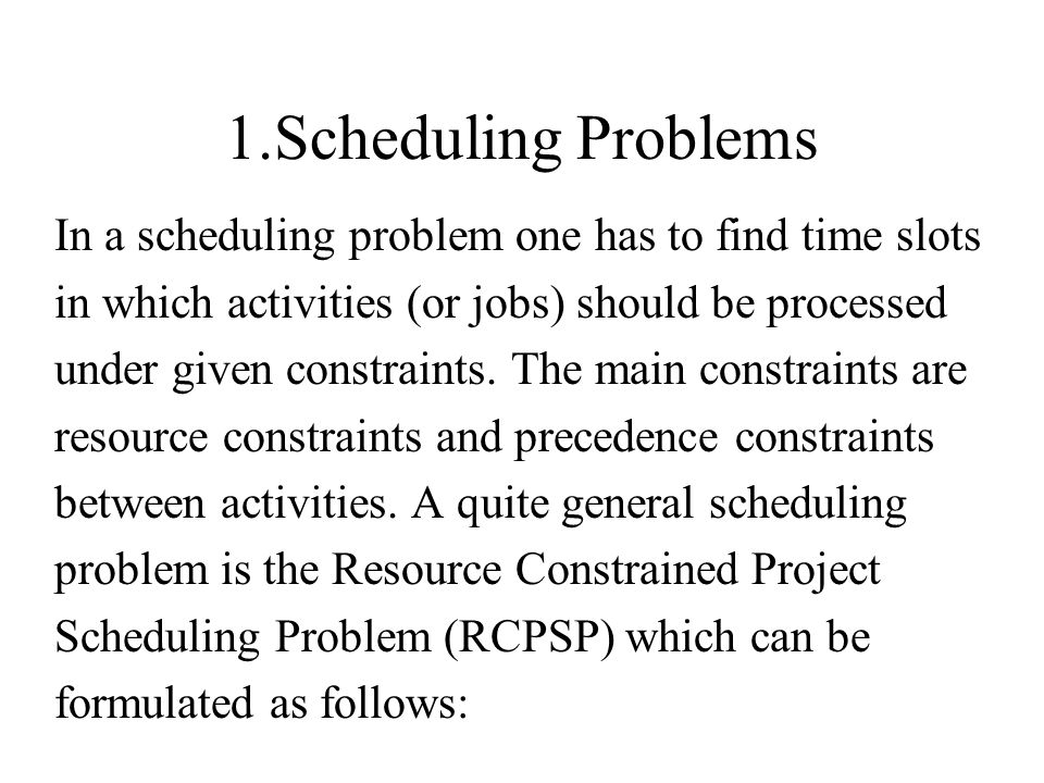1.Scheduling Problems In a scheduling problem one has to find time slots. in which activities (or jobs) should be processed.