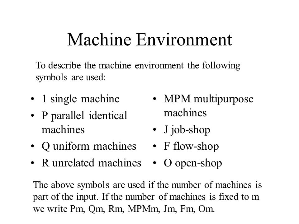 Machine Environment 1 single machine P parallel identical machines