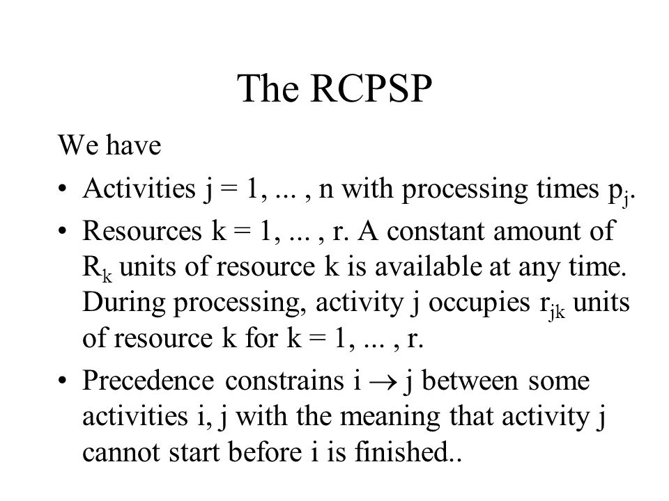 The RCPSP We have Activities j = 1, ... , n with processing times pj.