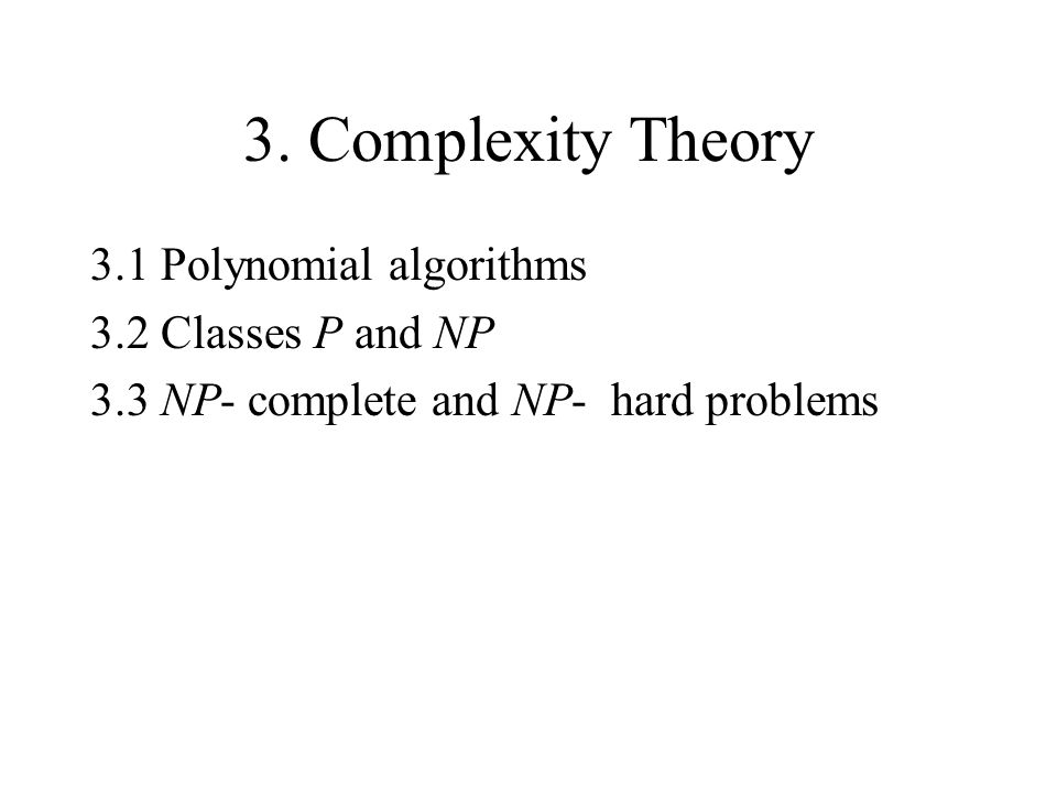 3. Complexity Theory 3.1 Polynomial algorithms 3.2 Classes P and NP