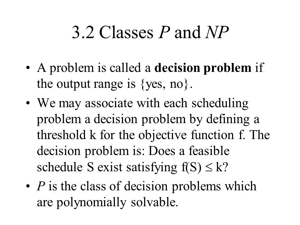 3.2 Classes P and NP A problem is called a decision problem if the output range is {yes, no}.