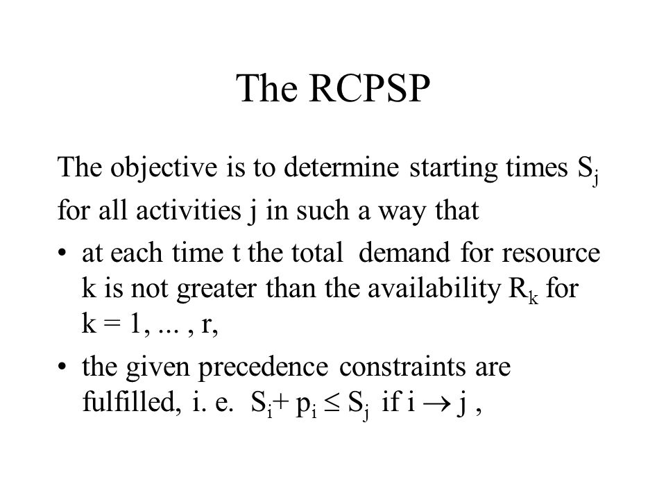 The RCPSP The objective is to determine starting times Sj