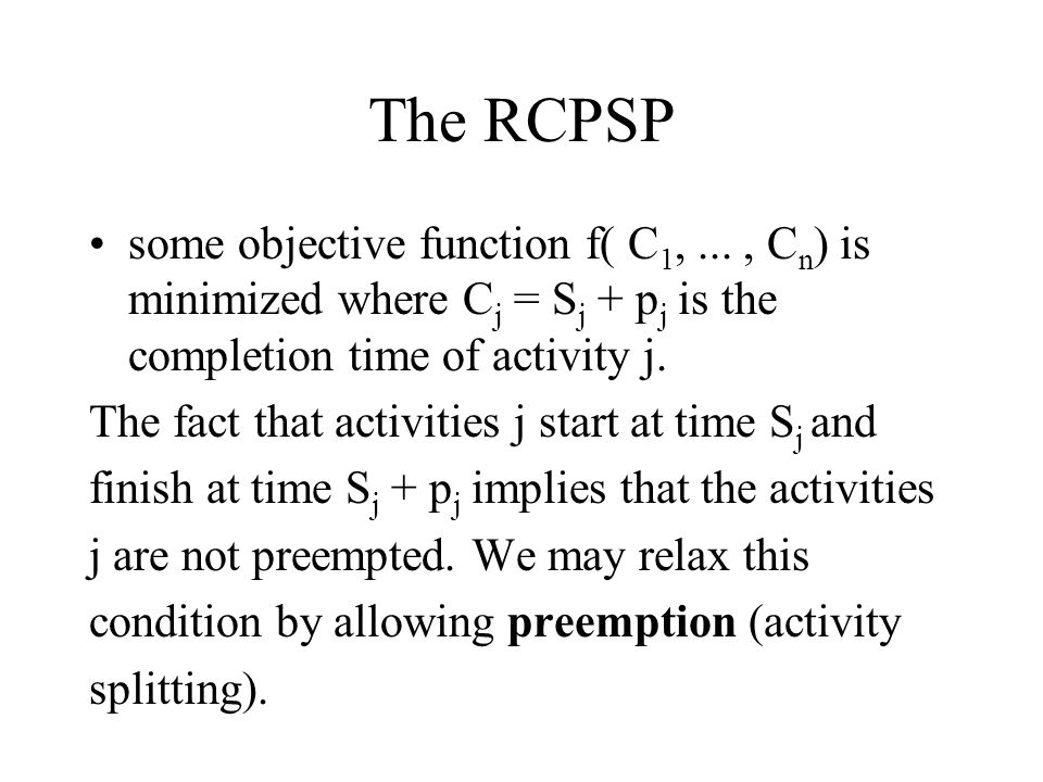 The RCPSP some objective function f( C1, ... , Cn) is minimized where Cj = Sj + pj is the completion time of activity j.