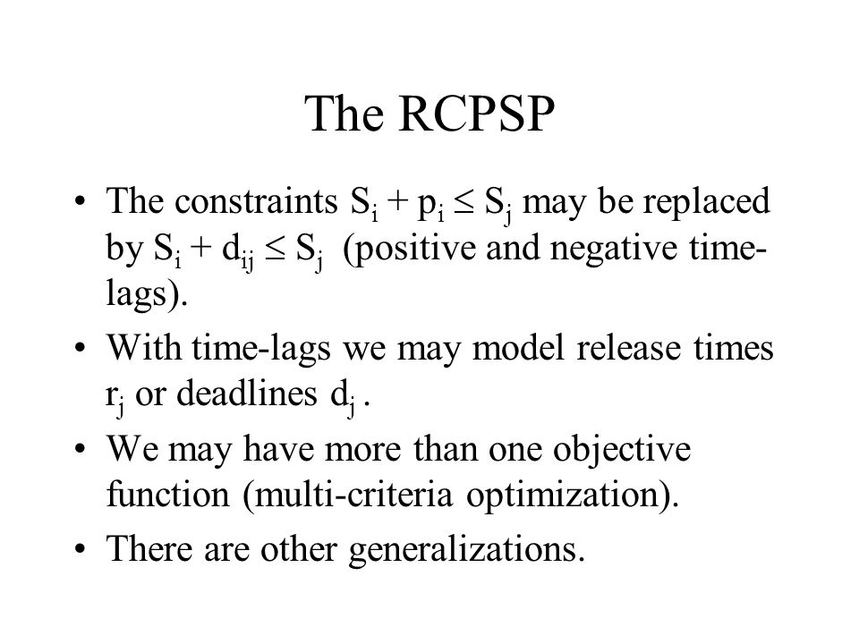 The RCPSP The constraints Si + pi  Sj may be replaced by Si + dij  Sj (positive and negative time-lags).