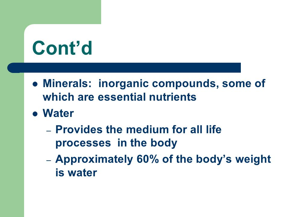 Cont'd Minerals: inorganic compounds, some of which are essential nutrients. Water. Provides the medium for all life processes in the body.