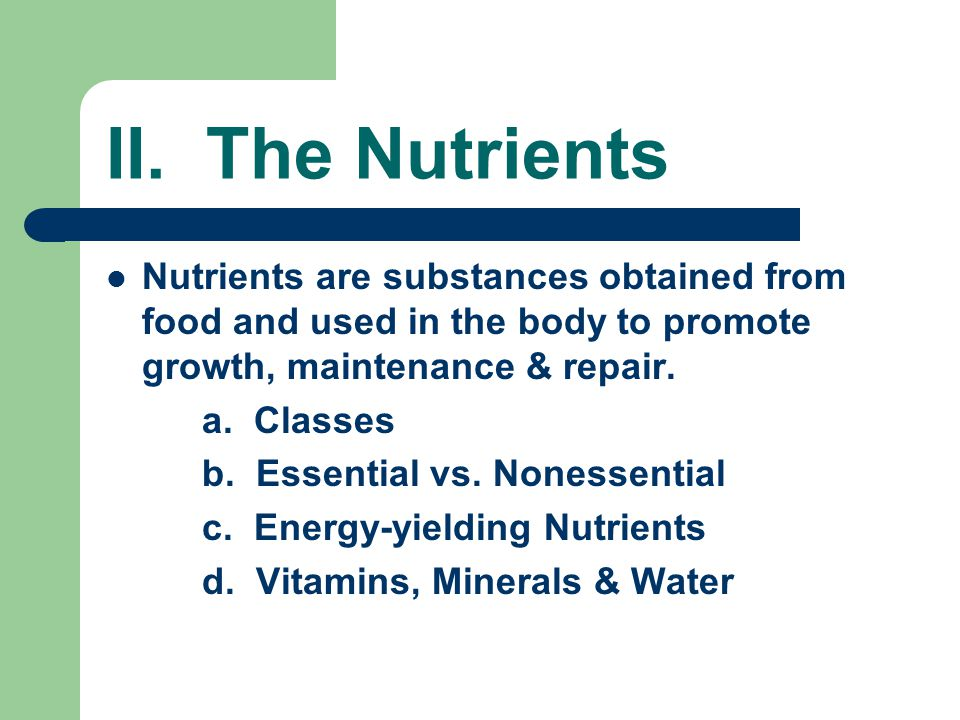 II. The Nutrients Nutrients are substances obtained from food and used in the body to promote growth, maintenance & repair.