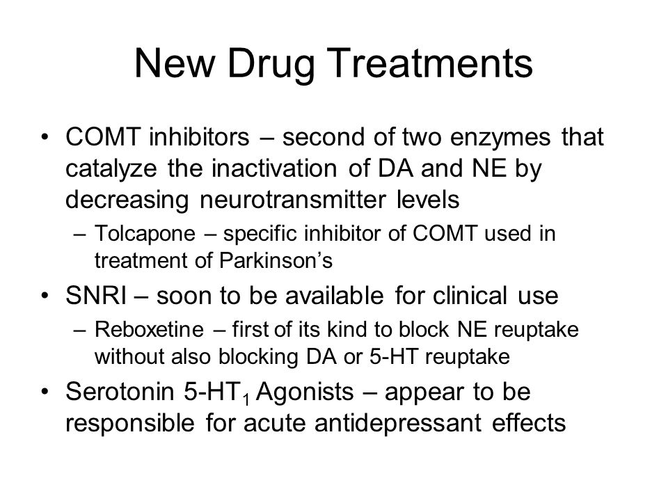 New Drug Treatments COMT inhibitors – second of two enzymes that catalyze the inactivation of DA and NE by decreasing neurotransmitter levels.