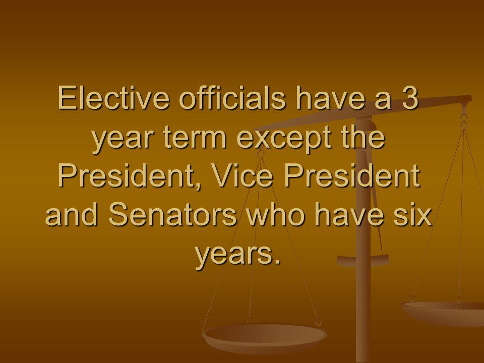 Elective officials have a 3 year term except the President, Vice President and Senators who have six years.