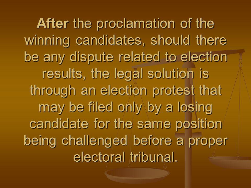 After the proclamation of the winning candidates, should there be any dispute related to election results, the legal solution is through an election protest that may be filed only by a losing candidate for the same position being challenged before a proper electoral tribunal.