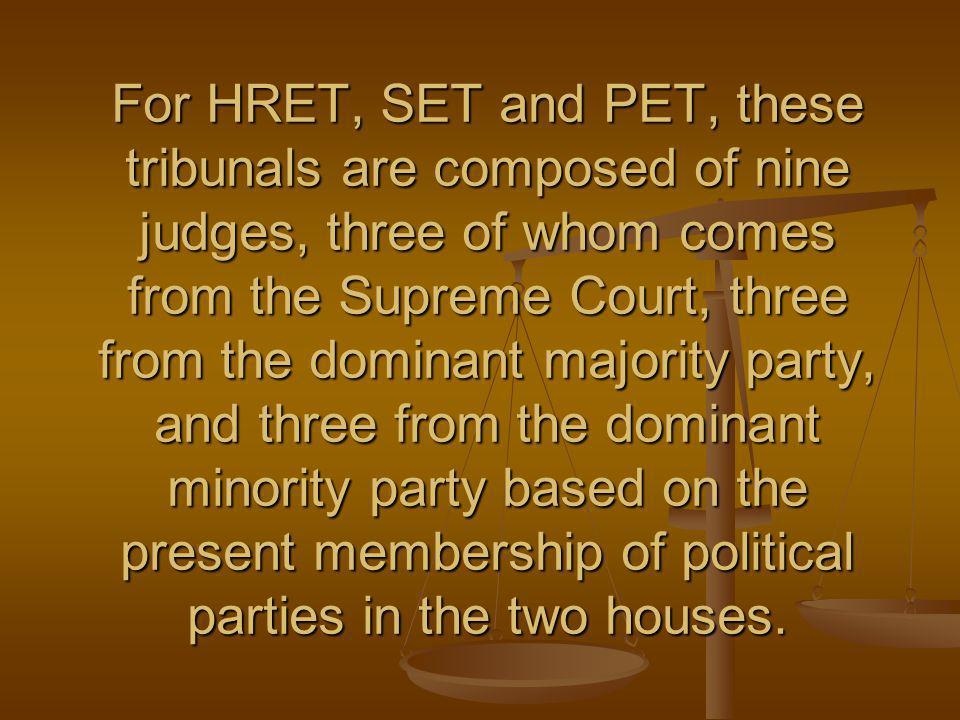 For HRET, SET and PET, these tribunals are composed of nine judges, three of whom comes from the Supreme Court, three from the dominant majority party, and three from the dominant minority party based on the present membership of political parties in the two houses.
