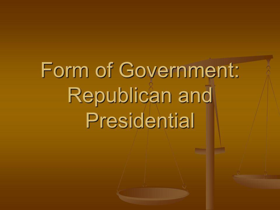 Form of Government: Republican and Presidential