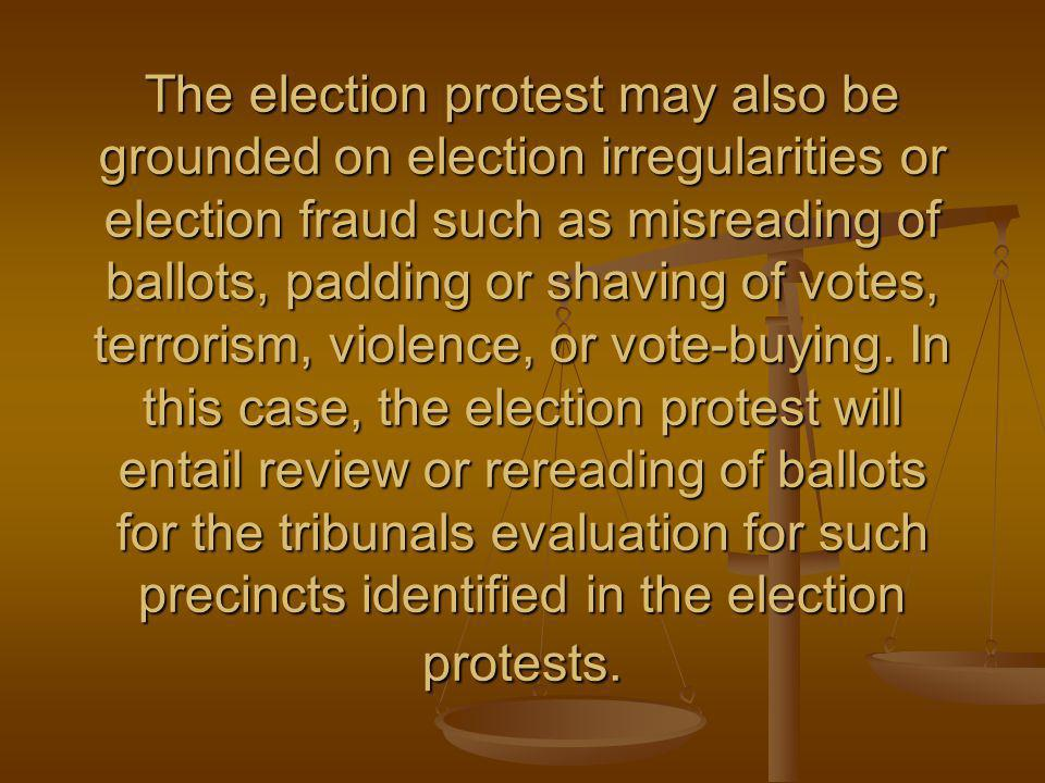 The election protest may also be grounded on election irregularities or election fraud such as misreading of ballots, padding or shaving of votes, terrorism, violence, or vote-buying.