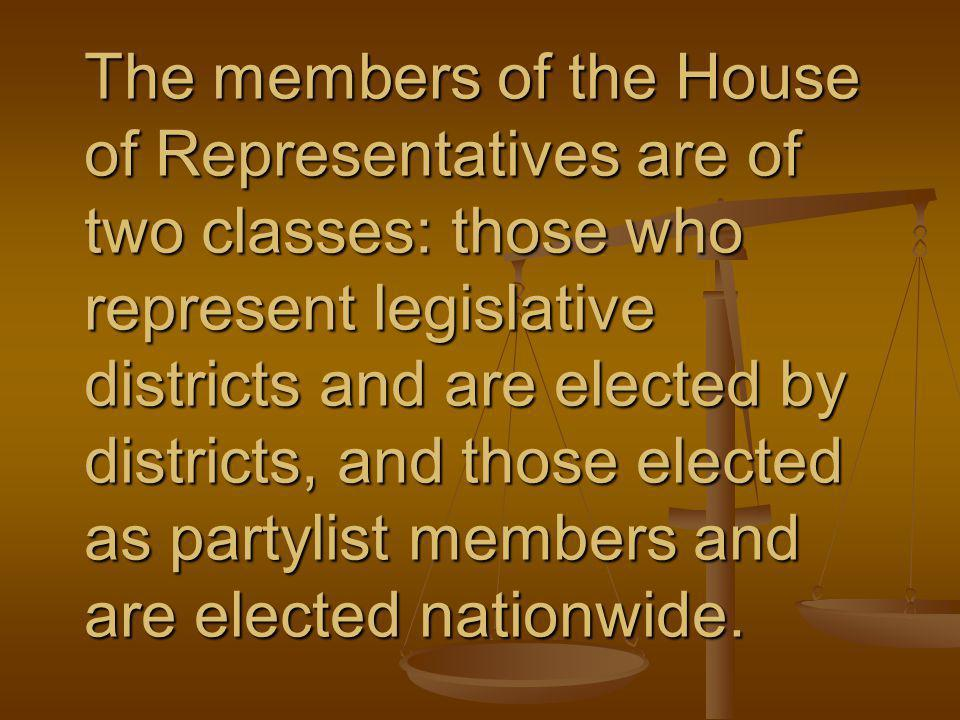 The members of the House of Representatives are of two classes: those who represent legislative districts and are elected by districts, and those elected as partylist members and are elected nationwide.