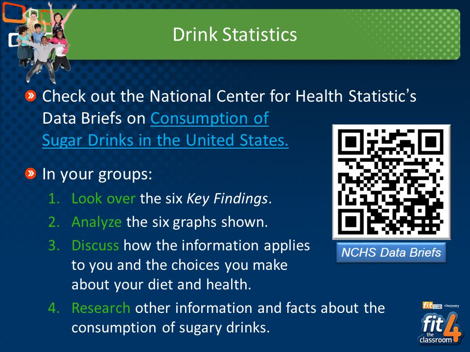 Drink Statistics Check out the National Center for Health Statistic's Data Briefs on Consumption of Sugar Drinks in the United States.
