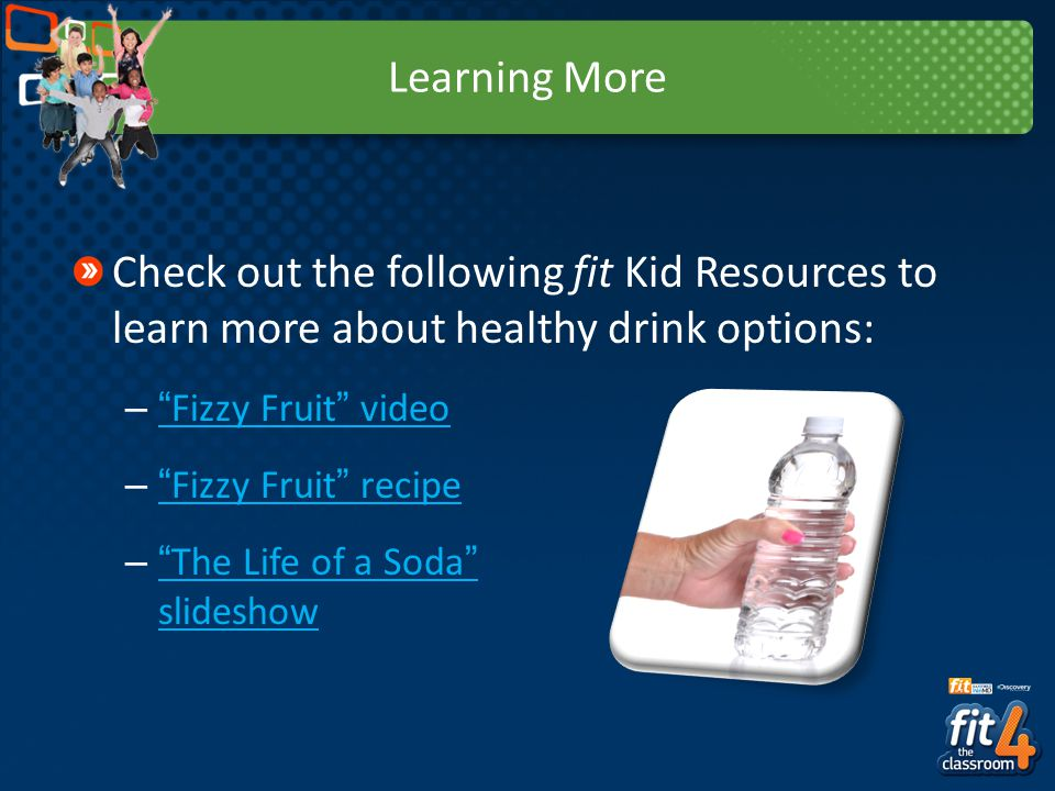Learning More Check out the following fit Kid Resources to learn more about healthy drink options:
