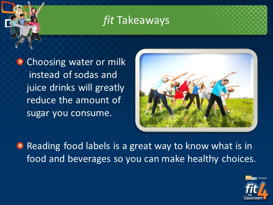 fit Takeaways Choosing water or milk instead of sodas and juice drinks will greatly reduce the amount of sugar you consume.