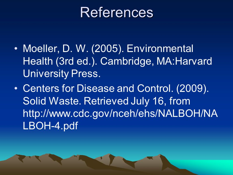 References Moeller, D. W. (2005). Environmental Health (3rd ed.). Cambridge, MA:Harvard University Press.
