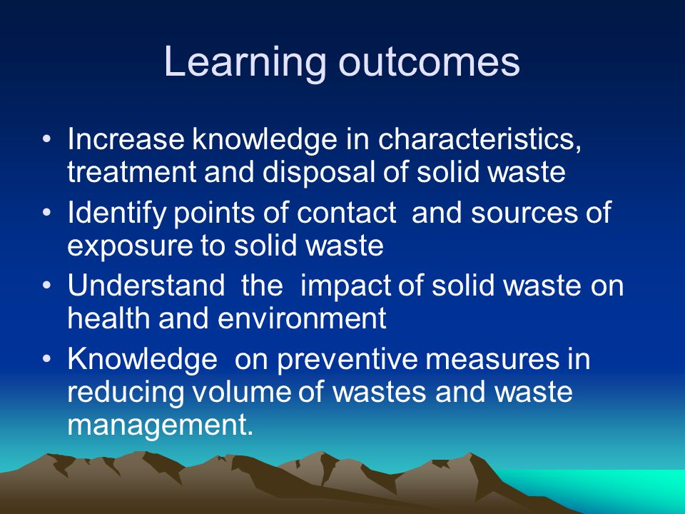 Learning outcomes Increase knowledge in characteristics, treatment and disposal of solid waste.