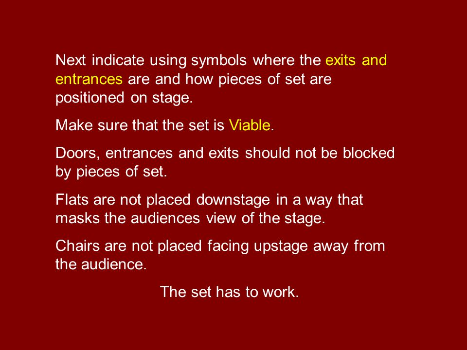 Next indicate using symbols where the exits and entrances are and how pieces of set are positioned on stage.