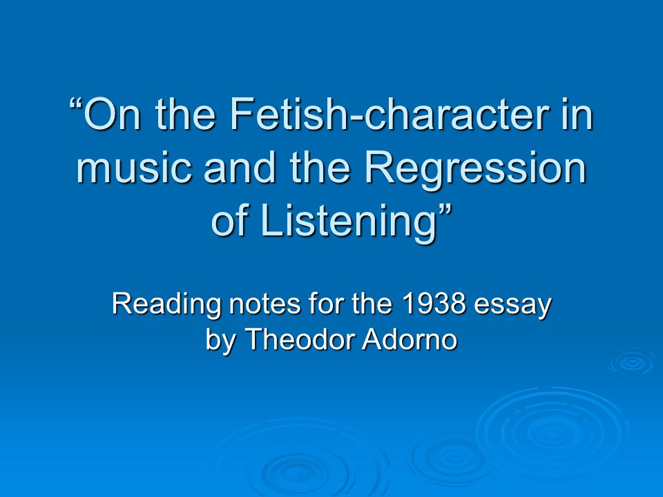 On the Fetish-character in music and the Regression of Listening