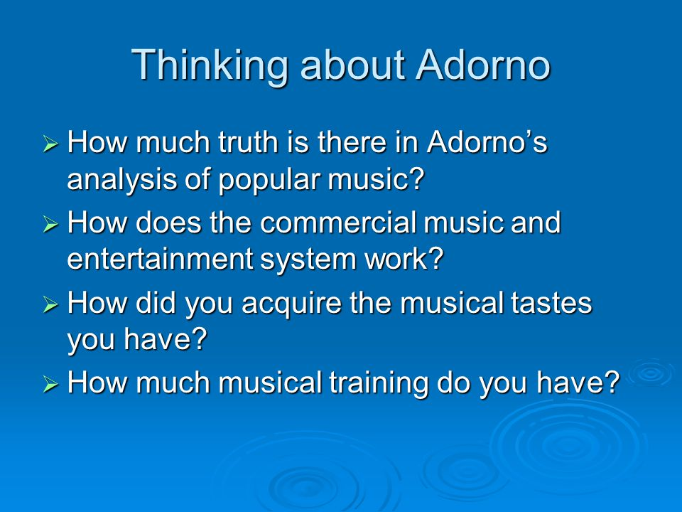 Thinking about Adorno How much truth is there in Adorno's analysis of popular music How does the commercial music and entertainment system work